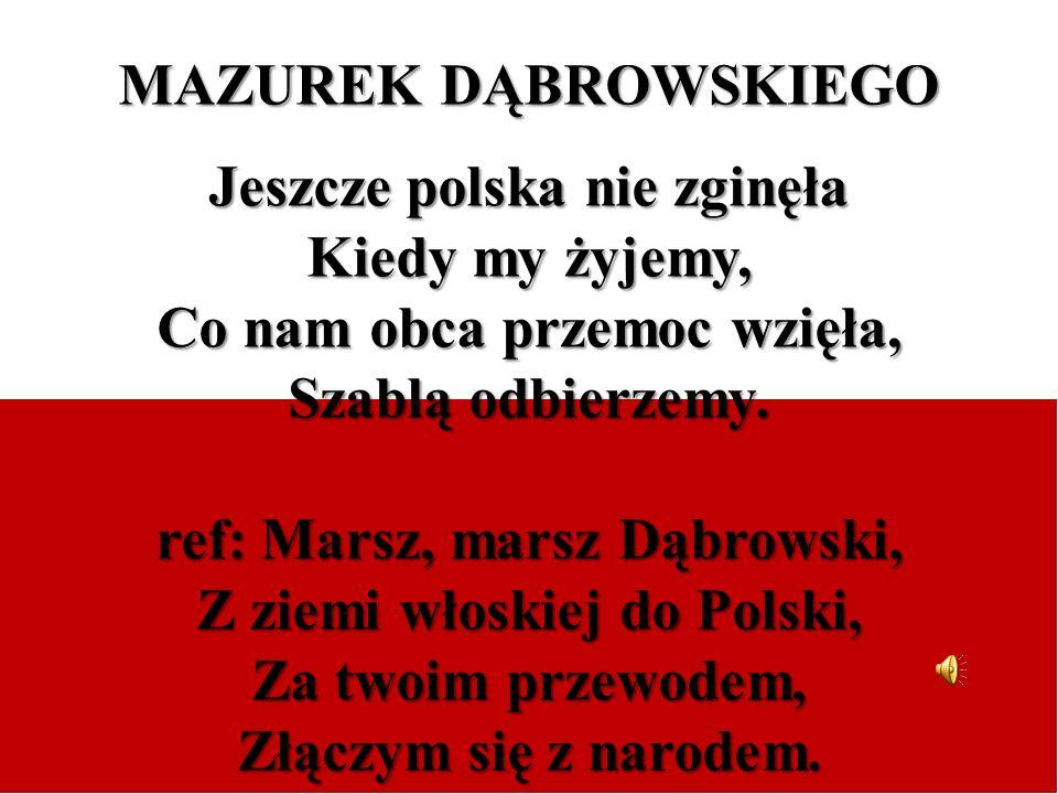 MAZUREK DĄBROWSKIEGO Jeszcze polska nie zginęła Kiedy my żyjemy, Co nam obca przemoc wzięła, Szablą odbierzemy. ref: Marsz, marsz Dąbrowski, Z ziemi w