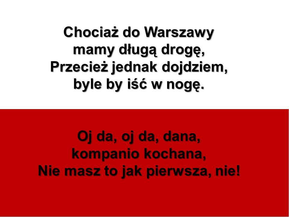 Chociaż do Warszawy mamy długą drogę, Przecież jednak dojdziem, byle by iść w nogę. Oj da, oj da, dana, kompanio kochana, Nie masz to jak pierwsza, ni