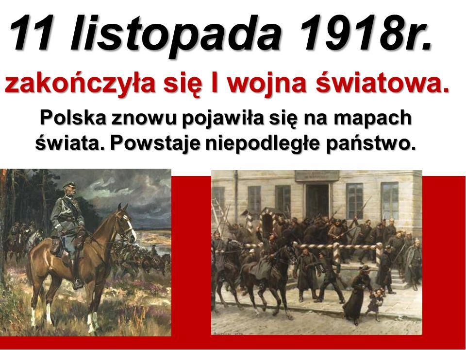11 listopada 1918r. zakończyła się I wojna światowa. Polska znowu pojawiła się na mapach świata. Powstaje niepodległe państwo.