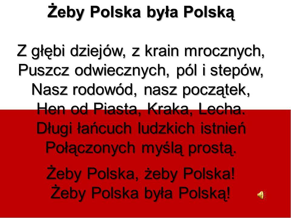 Żeby Polska była Polską Z głębi dziejów, z krain mrocznych, Puszcz odwiecznych, pól i stepów, Nasz rodowód, nasz początek, Hen od Piasta, Kraka, Lecha