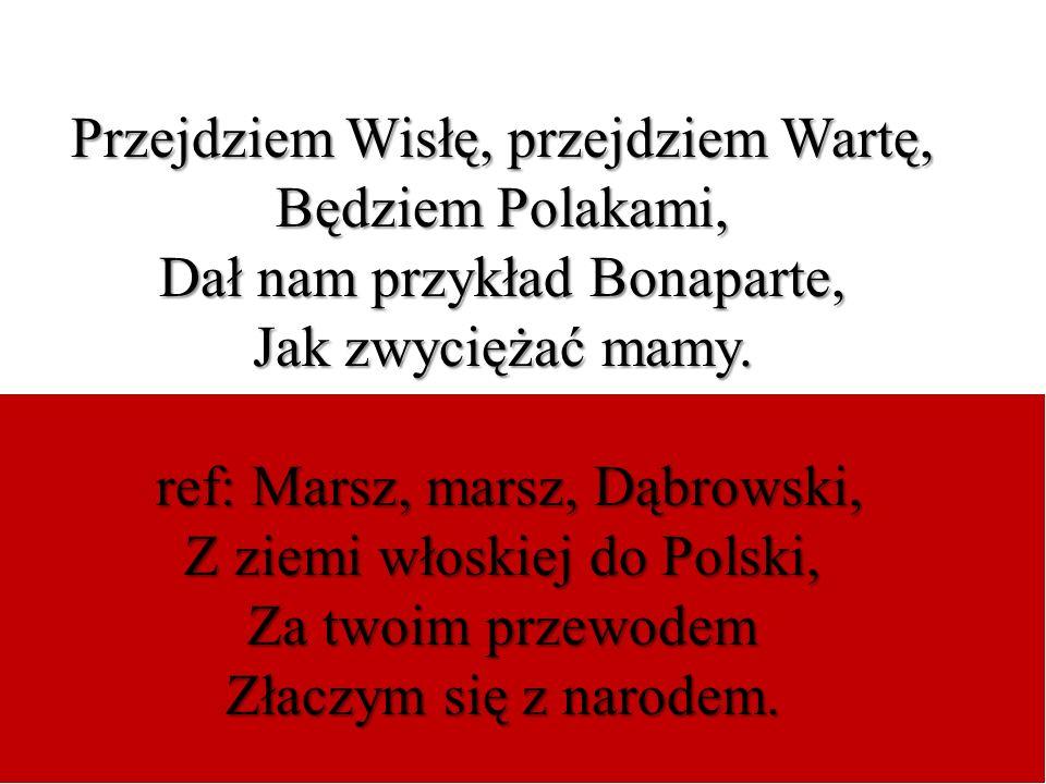 Przejdziem Wisłę, przejdziem Wartę, Będziem Polakami, Dał nam przykład Bonaparte, Jak zwyciężać mamy. ref: Marsz, marsz, Dąbrowski, ref: Marsz, marsz,