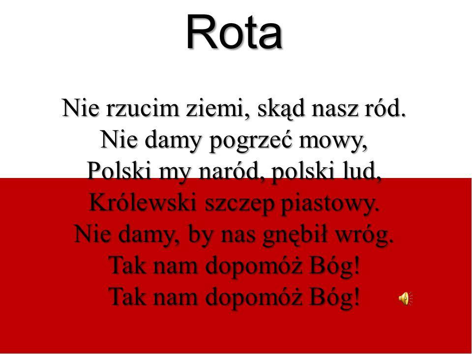 Rota Nie rzucim ziemi, skąd nasz ród. Nie damy pogrzeć mowy, Polski my naród, polski lud, Królewski szczep piastowy. Nie damy, by nas gnębił wróg. Tak