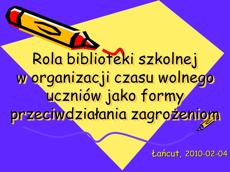 Rola biblioteki szkolnej w organizacji czasu wolnego uczniów jako formy przeciwdziałania zagrożeniom Łańcut, 2010-02-04
