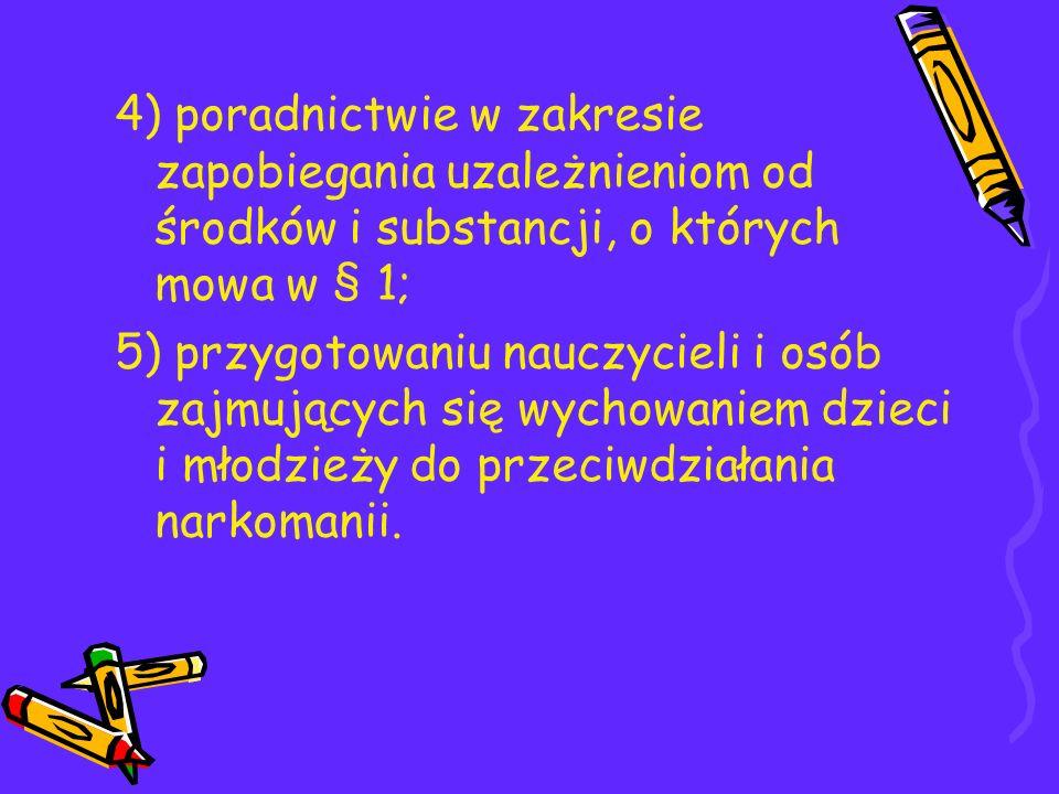 4) poradnictwie w zakresie zapobiegania uzależnieniom od środków i substancji, o których mowa w § 1; 5) przygotowaniu nauczycieli i osób zajmujących s