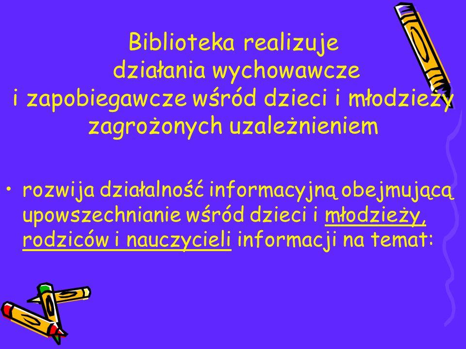 Biblioteka realizuje działania wychowawcze i zapobiegawcze wśród dzieci i młodzieży zagrożonych uzależnieniem rozwija działalność informacyjną obejmuj