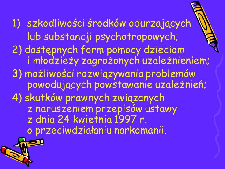 1)szkodliwości środków odurzających lub substancji psychotropowych; 2) dostępnych form pomocy dzieciom i młodzieży zagrożonych uzależnieniem; 3) możli