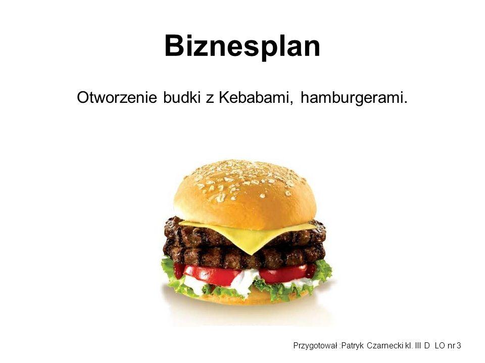 Biznesplan Otworzenie budki z Kebabami, hamburgerami. Przygotował :Patryk Czarnecki kl. III D LO nr 3
