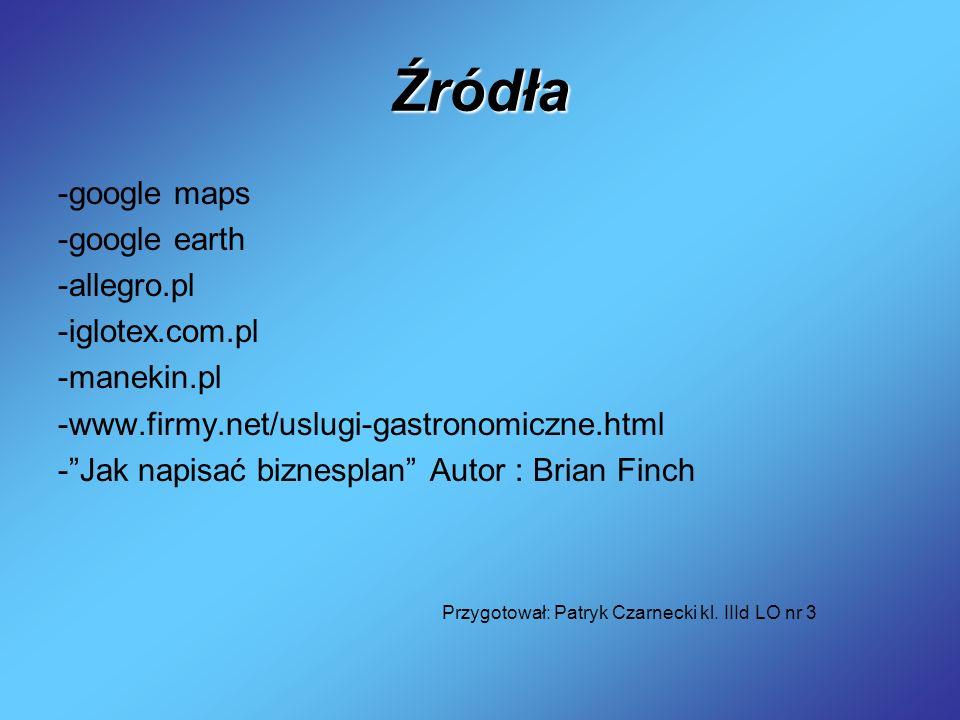 Źródła -google maps -google earth -allegro.pl -iglotex.com.pl -manekin.pl -www.firmy.net/uslugi-gastronomiczne.html -Jak napisać biznesplan Autor : Br