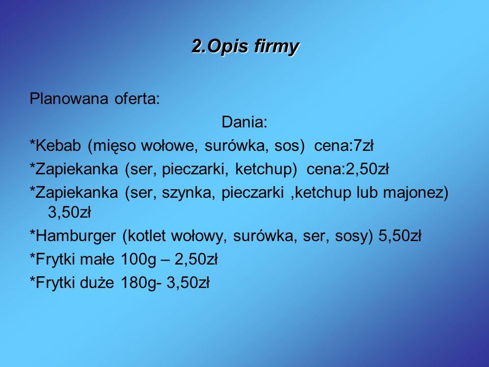 2.Opis firmy Planowana oferta: Dania: *Kebab (mięso wołowe, surówka, sos) cena:7zł *Zapiekanka (ser, pieczarki, ketchup) cena:2,50zł *Zapiekanka (ser,