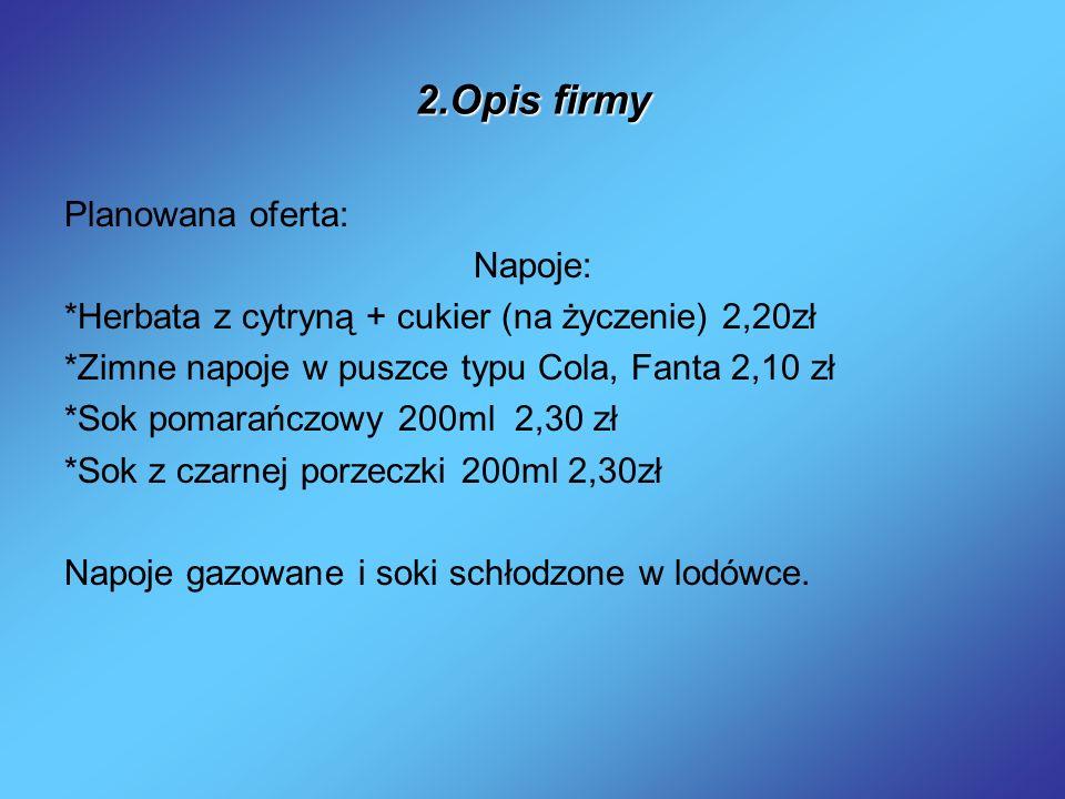 2.Opis firmy Planowana oferta: Napoje: *Herbata z cytryną + cukier (na życzenie) 2,20zł *Zimne napoje w puszce typu Cola, Fanta 2,10 zł *Sok pomarańcz