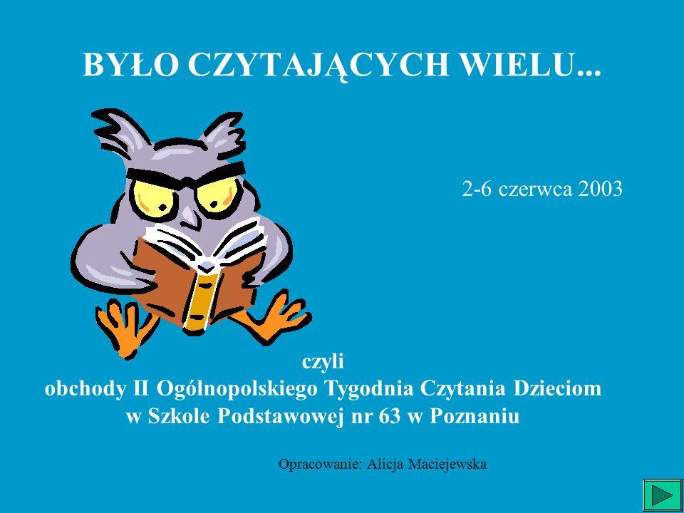 BYŁO CZYTAJĄCYCH WIELU... 2-6 czerwca 2003 czyli obchody II Ogólnopolskiego Tygodnia Czytania Dzieciom w Szkole Podstawowej nr 63 w Poznaniu Opracowan