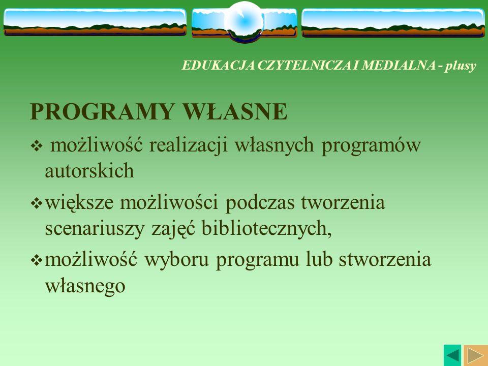 EDUKACJA CZYTELNICZA I MEDIALNA - plusy PROGRAMY WŁASNE możliwość realizacji własnych programów autorskich większe możliwości podczas tworzenia scenariuszy zajęć bibliotecznych, możliwość wyboru programu lub stworzenia własnego