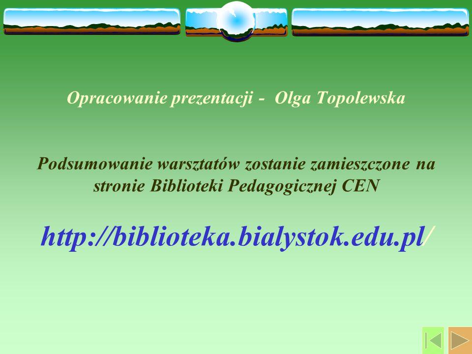 Opracowanie prezentacji - Olga Topolewska Podsumowanie warsztatów zostanie zamieszczone na stronie Biblioteki Pedagogicznej CEN http://biblioteka.bialystok.edu.pl/