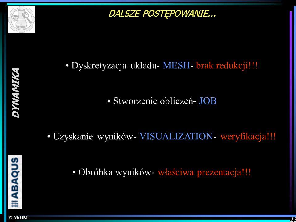© MiDM DYNAMIKA 13 DALSZE POSTĘPOWANIE... Dyskretyzacja układu- MESH- brak redukcji!!! Stworzenie obliczeń- JOB Uzyskanie wyników- VISUALIZATION- wery