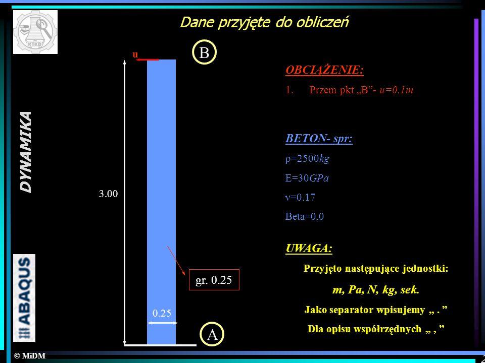 © MiDM DYNAMIKA 2 Dane przyjęte do obliczeń A B 0.25 3.00 u OBCIĄŻENIE: 1.Przem pkt B- u=0.1m gr. 0.25 UWAGA: Przyjęto następujące jednostki: m, Pa, N