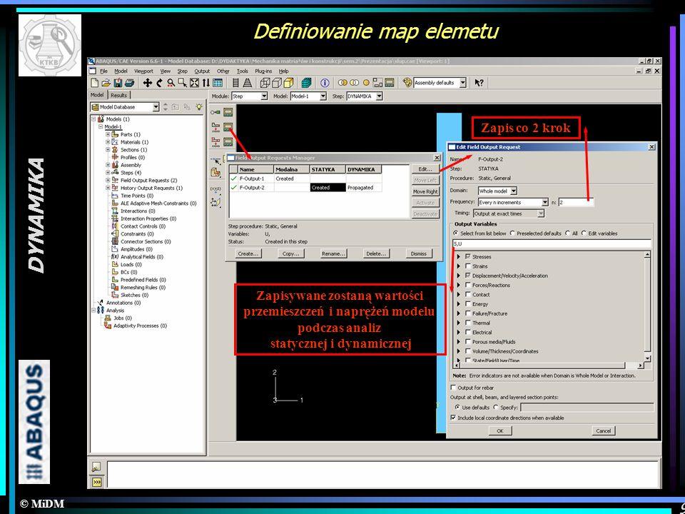 © MiDM DYNAMIKA 9 Definiowanie map elemetu Zapis co 2 krok Zapisywane zostaną wartości przemieszczeń i naprężeń modelu podczas analiz statycznej i dyn