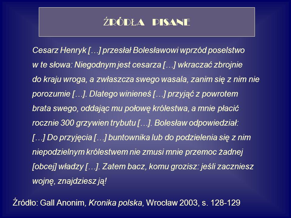 Cesarz Henryk […] przesłał Bolesławowi wprzód poselstwo w te słowa: Niegodnym jest cesarza […] wkraczać zbrojnie do kraju wroga, a zwłaszcza swego was