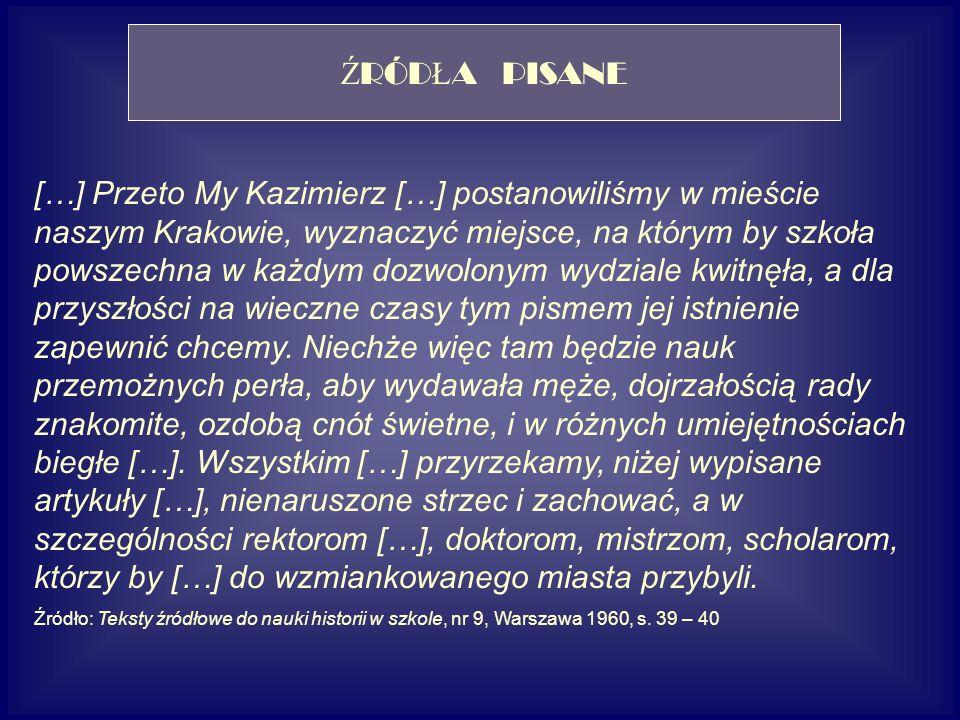 […] Przeto My Kazimierz […] postanowiliśmy w mieście naszym Krakowie, wyznaczyć miejsce, na którym by szkoła powszechna w każdym dozwolonym wydziale kwitnęła, a dla przyszłości na wieczne czasy tym pismem jej istnienie zapewnić chcemy.
