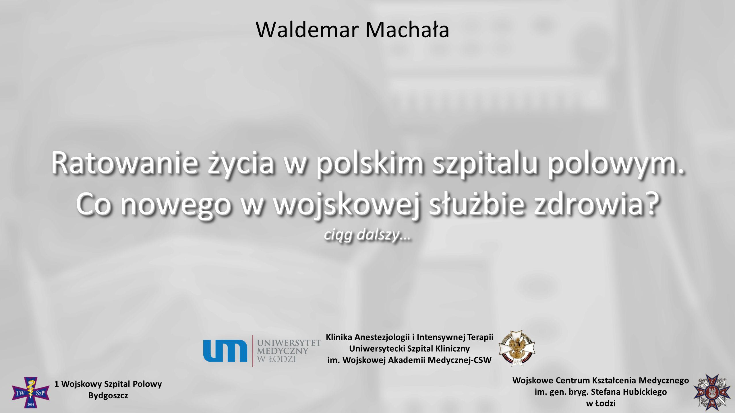 Waldemar Machała Ratowanie życia w polskim szpitalu polowym. Co nowego w wojskowej służbie zdrowia? ciąg dalszy… Klinika Anestezjologii i Intensywnej