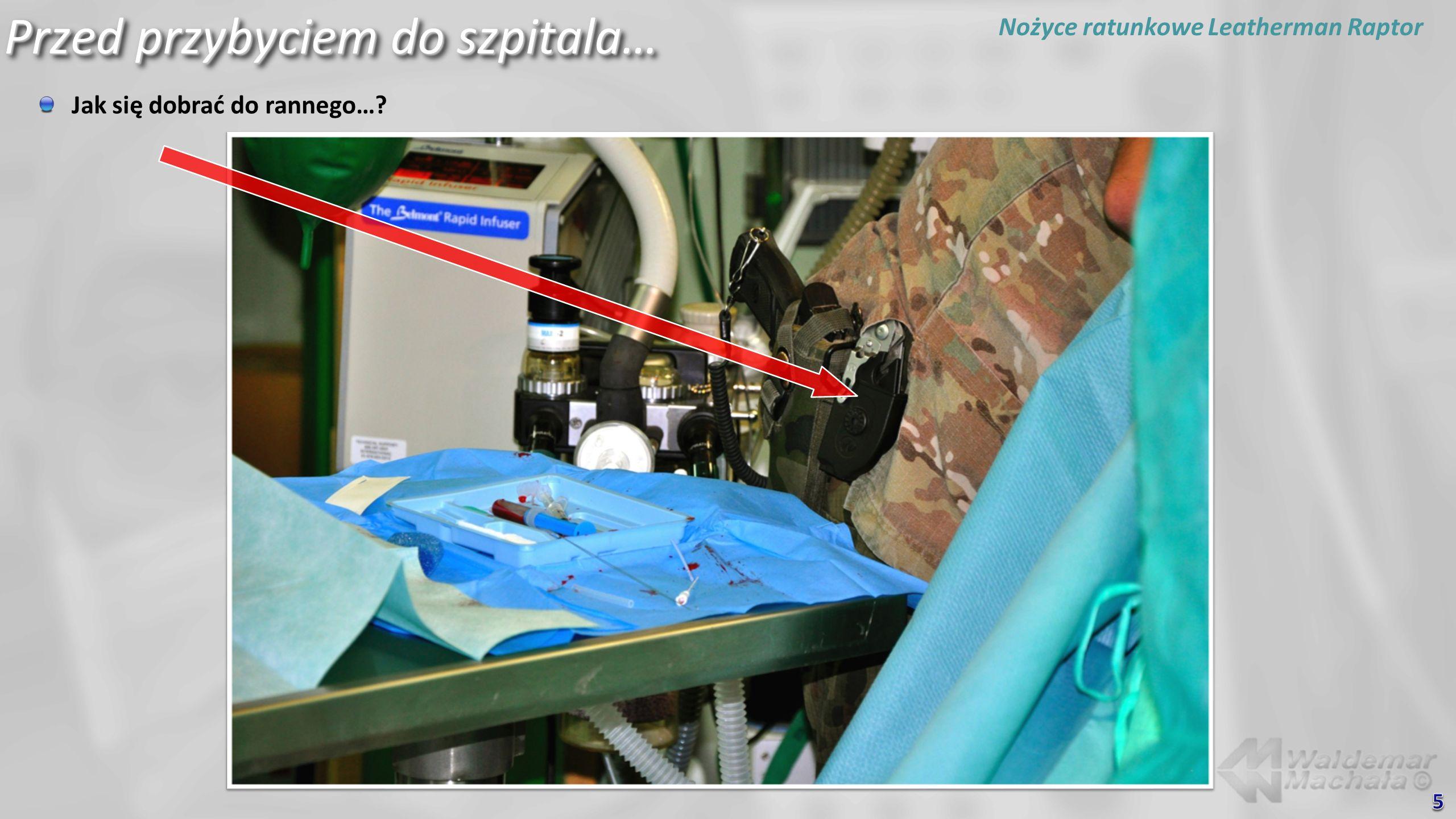 Przed przybyciem do szpitala… Jak się dobrać do rannego…? Zbijak Nożyce ratunkowe Leatherman Raptor