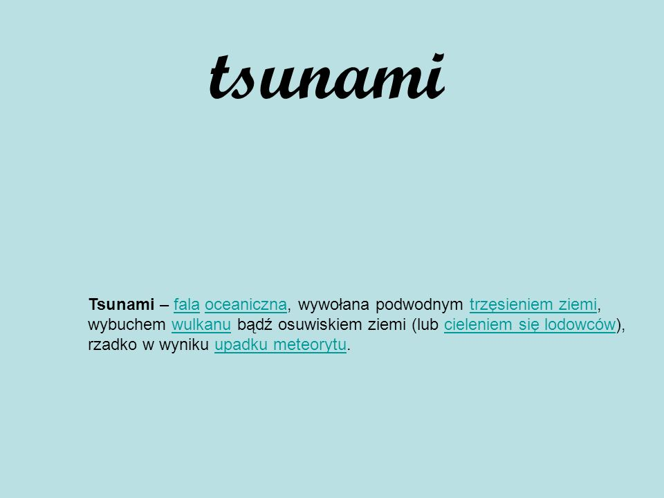 tsunami Tsunami – fala oceaniczna, wywołana podwodnym trzęsieniem ziemi, wybuchem wulkanu bądź osuwiskiem ziemi (lub cieleniem się lodowców), rzadko w wyniku upadku meteorytu.falaoceanicznatrzęsieniem ziemiwulkanucieleniem się lodowcówupadku meteorytu