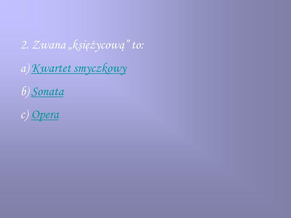 2. Zwana księżycową to: a)Kwartet smyczkowyKwartet smyczkowy b)SonataSonata c)OperaOpera