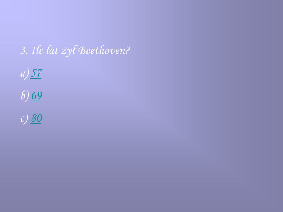 3. Ile lat żył Beethoven? a)5757 b)6969 c)8080