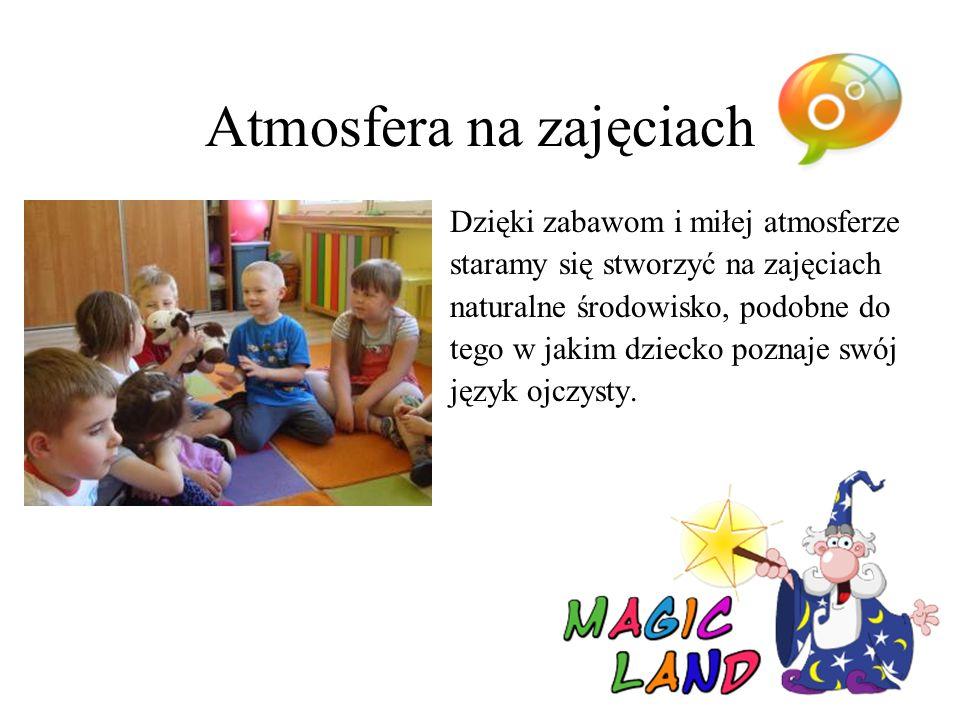 Atmosfera na zajęciach Dzięki zabawom i miłej atmosferze staramy się stworzyć na zajęciach naturalne środowisko, podobne do tego w jakim dziecko poznaje swój język ojczysty.