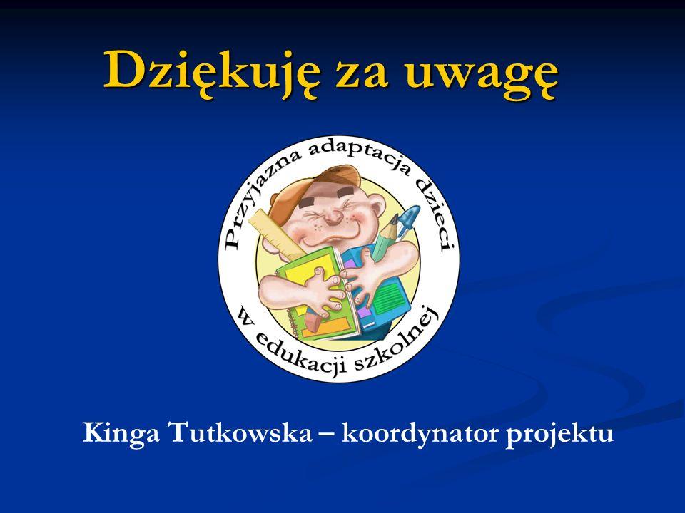 Dziękuję za uwagę Kinga Tutkowska – koordynator projektu