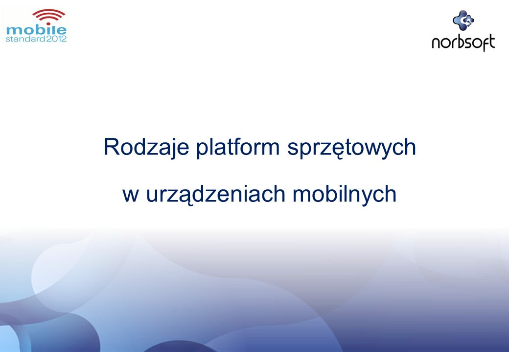 Rodzaje platform sprzętowych w telefonach komórkowych Java / C++Bada C++ na Linux Java ME + API BB, Adobe AIR OBJ-C Java Mobile Edition Symbian C++, Java, Python, WRT C++,.net, Java ME Silverlight /.net