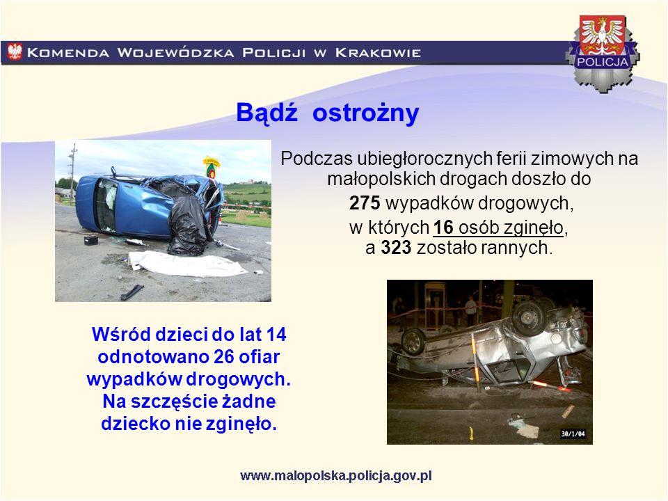 Bądź ostrożny Podczas ubiegłorocznych ferii zimowych na małopolskich drogach doszło do 275 wypadków drogowych, w których 16 osób zginęło, a 323 został