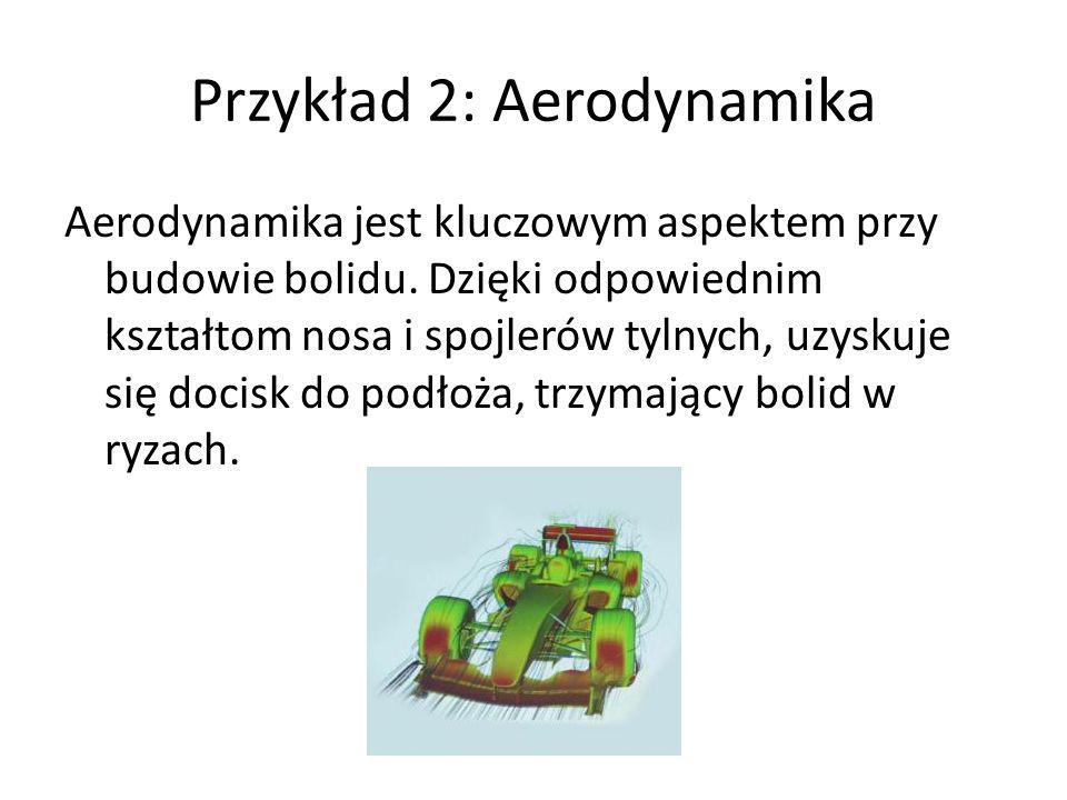 Przykład 2: Aerodynamika Aerodynamika jest kluczowym aspektem przy budowie bolidu. Dzięki odpowiednim kształtom nosa i spojlerów tylnych, uzyskuje się