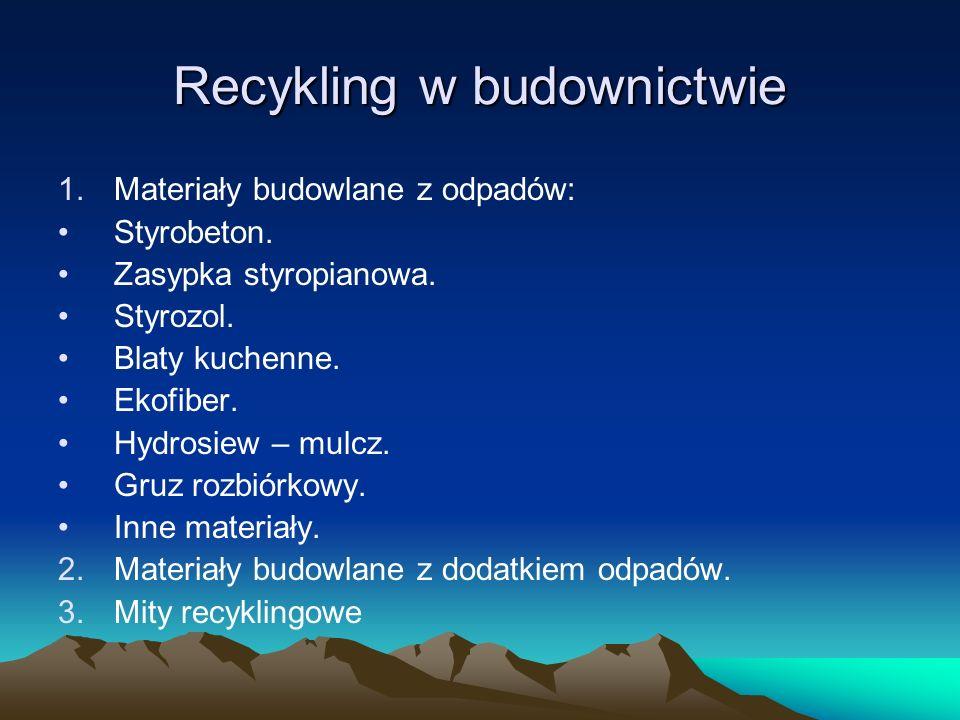 Recykling w budownictwie 1.Materiały budowlane z odpadów: Styrobeton. Zasypka styropianowa. Styrozol. Blaty kuchenne. Ekofiber. Hydrosiew – mulcz. Gru