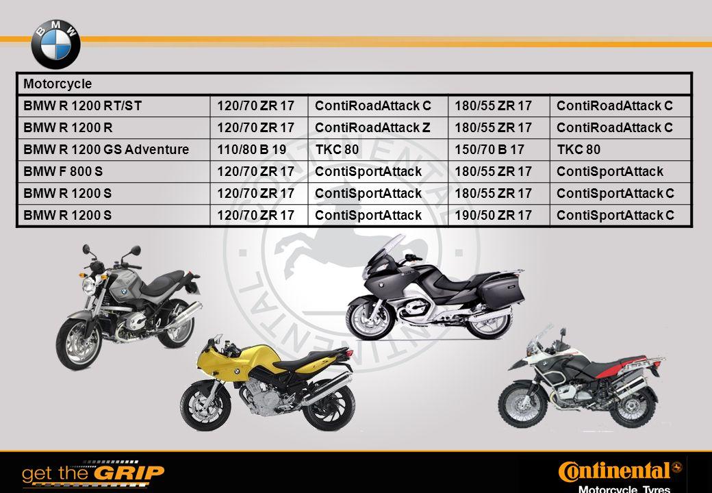 Motorcycle BMW R 1200 RT/ST120/70 ZR 17ContiRoadAttack C180/55 ZR 17ContiRoadAttack C BMW R 1200 R120/70 ZR 17ContiRoadAttack Z180/55 ZR 17ContiRoadAttack C BMW R 1200 GS Adventure110/80 B 19TKC 80150/70 B 17TKC 80 BMW F 800 S120/70 ZR 17ContiSportAttack180/55 ZR 17ContiSportAttack BMW R 1200 S120/70 ZR 17ContiSportAttack180/55 ZR 17ContiSportAttack C BMW R 1200 S120/70 ZR 17ContiSportAttack190/50 ZR 17ContiSportAttack C