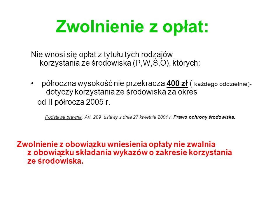 Zwolnienie z opłat: Nie wnosi się opłat z tytułu tych rodzajów korzystania ze środowiska (P,W,Ś,O), których: półroczna wysokość nie przekracza 400 zł