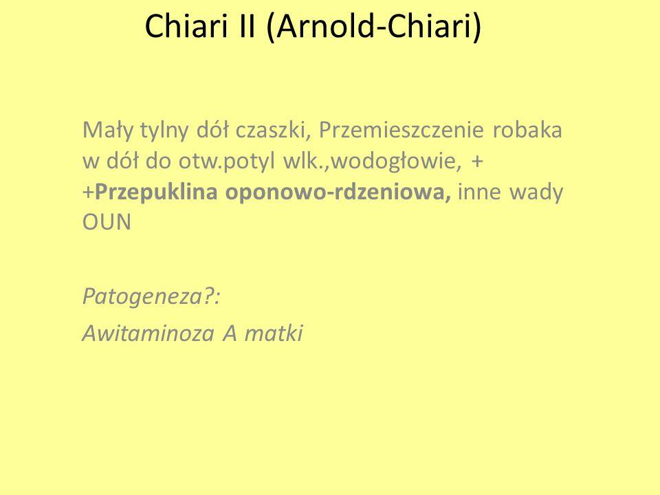 Chiari II (Arnold-Chiari) Mały tylny dół czaszki, Przemieszczenie robaka w dół do otw.potyl wlk.,wodogłowie, + +Przepuklina oponowo-rdzeniowa, inne wa