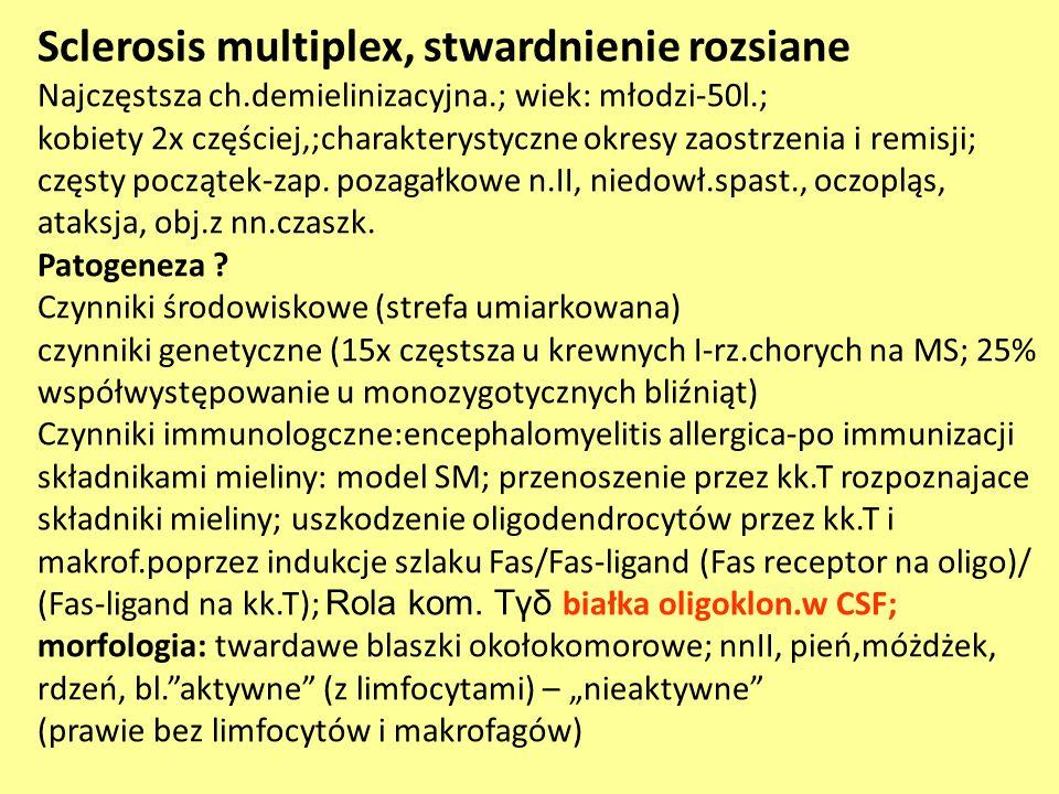 Sclerosis multiplex, stwardnienie rozsiane Najczęstsza ch.demielinizacyjna.; wiek: młodzi-50l.; kobiety 2x częściej,;charakterystyczne okresy zaostrze
