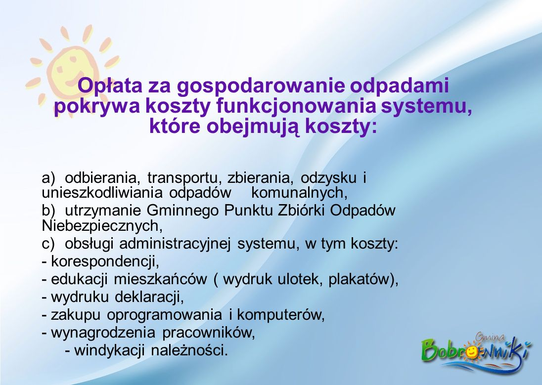 Opłata za gospodarowanie odpadami pokrywa koszty funkcjonowania systemu, które obejmują koszty: a)odbierania, transportu, zbierania, odzysku i unieszkodliwiania odpadów komunalnych, b)utrzymanie Gminnego Punktu Zbiórki Odpadów Niebezpiecznych, c)obsługi administracyjnej systemu, w tym koszty: - korespondencji, - edukacji mieszkańców ( wydruk ulotek, plakatów), - wydruku deklaracji, - zakupu oprogramowania i komputerów, - wynagrodzenia pracowników, - windykacji należności.