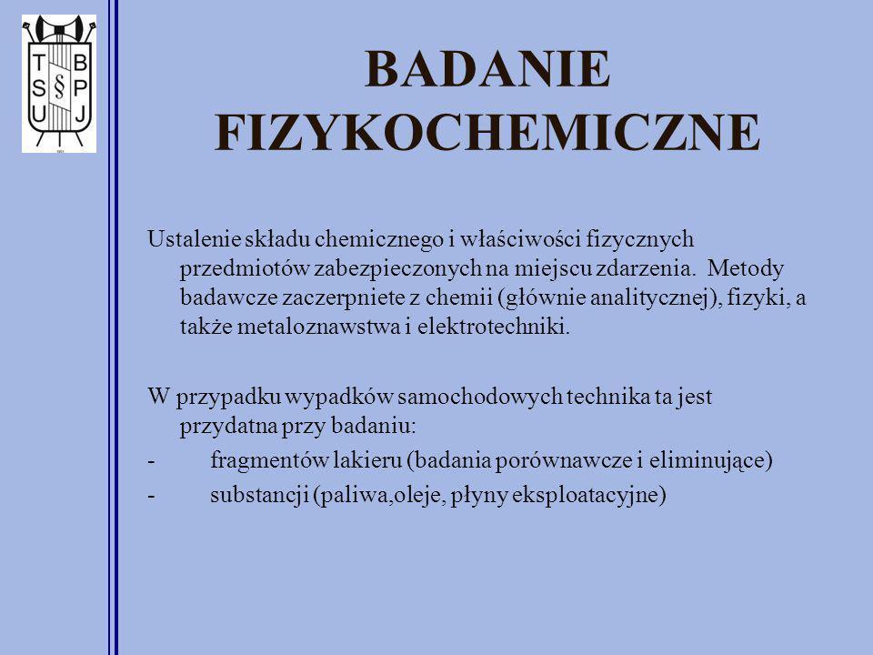 BADANIE FIZYKOCHEMICZNE Ustalenie składu chemicznego i właściwości fizycznych przedmiotów zabezpieczonych na miejscu zdarzenia.
