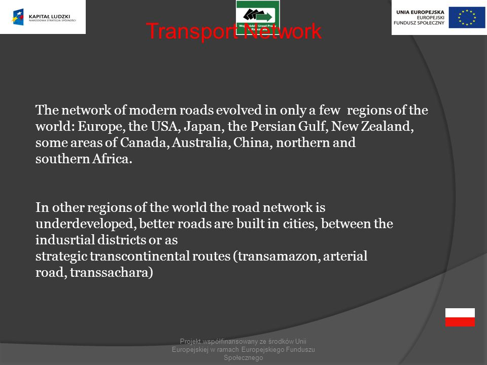 Projekt współfinansowany ze środków Unii Europejskiej w ramach Europejskiego Funduszu Społecznego The network of modern roads evolved in only a few regions of the world: Europe, the USA, Japan, the Persian Gulf, New Zealand, some areas of Canada, Australia, China, northern and southern Africa.