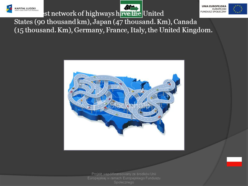Projekt współfinansowany ze środków Unii Europejskiej w ramach Europejskiego Funduszu Społecznego The longest network of highways have the United States (90 thousand km), Japan (47 thousand.