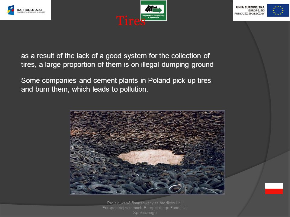 Projekt współfinansowany ze środków Unii Europejskiej w ramach Europejskiego Funduszu Społecznego Tires as a result of the lack of a good system for the collection of tires, a large proportion of them is on illegal dumping ground Some companies and cement plants in Poland pick up tires and burn them, which leads to pollution.