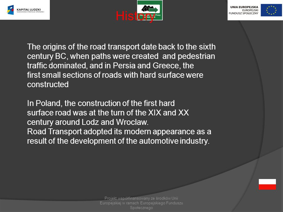 Projekt współfinansowany ze środków Unii Europejskiej w ramach Europejskiego Funduszu Społecznego History The origins of the road transport date back to the sixth century BC, when paths were created and pedestrian traffic dominated, and in Persia and Greece, the first small sections of roads with hard surface were constructed In Poland, the construction of the first hard surface road was at the turn of the XIX and XX century around Lodz and Wroclaw.
