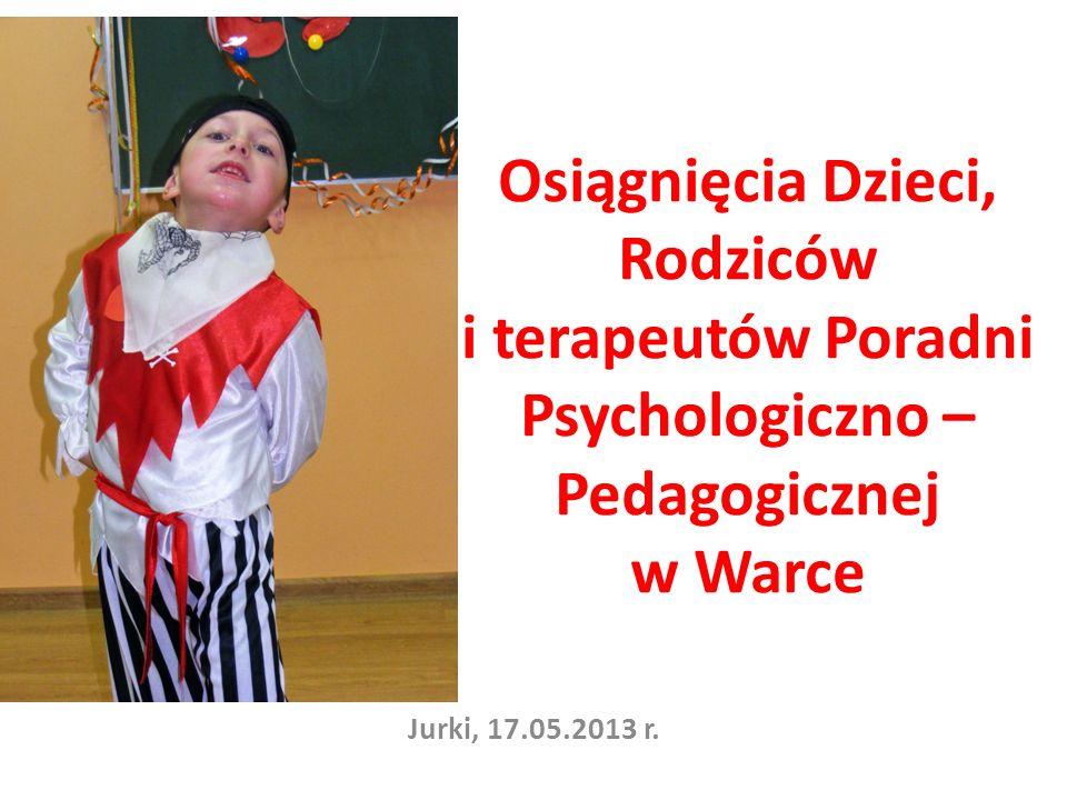 Osiągnięcia Dzieci, Rodziców i terapeutów Poradni Psychologiczno – Pedagogicznej w Warce Jurki, 17.05.2013 r.