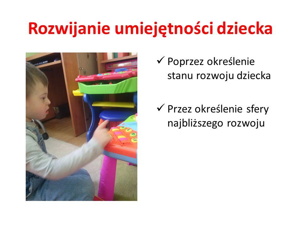Rozwijanie umiejętności dziecka Poprzez określenie stanu rozwoju dziecka Przez określenie sfery najbliższego rozwoju