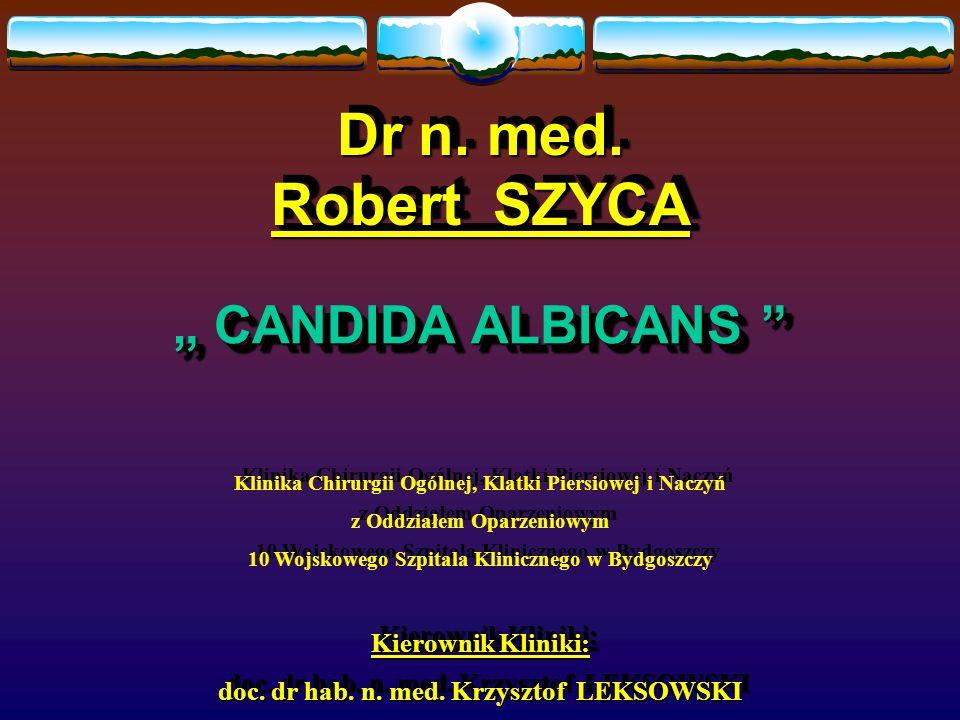 Dr n. med. Robert SZYCA Dr n. med. Robert SZYCA CANDIDA ALBICANS CANDIDA ALBICANS Klinika Chirurgii Ogólnej, Klatki Piersiowej i Naczyń z Oddziałem Op