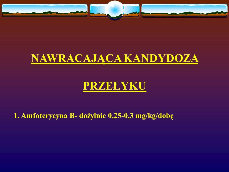 NAWRACAJĄCA KANDYDOZA PRZEŁYKU 1. Amfoterycyna B- dożylnie 0,25-0,3 mg/kg/dobę