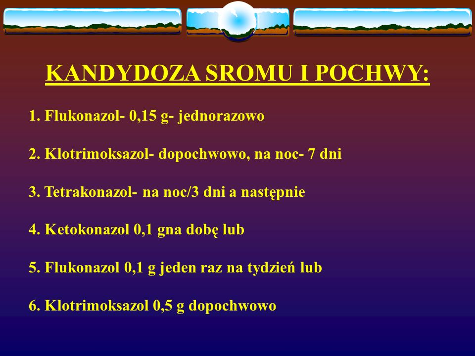 KANDYDOZA SROMU I POCHWY: 1. Flukonazol- 0,15 g- jednorazowo 2. Klotrimoksazol- dopochwowo, na noc- 7 dni 3. Tetrakonazol- na noc/3 dni a następnie 4.