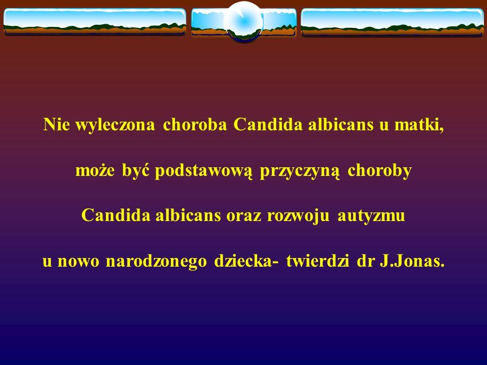Nie wyleczona choroba Candida albicans u matki, może być podstawową przyczyną choroby Candida albicans oraz rozwoju autyzmu u nowo narodzonego dziecka