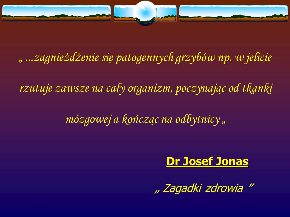 ...zagnieżdżenie się patogennych grzybów np. w jelicie rzutuje zawsze na cały organizm, poczynając od tkanki mózgowej a kończąc na odbytnicy Dr Josef